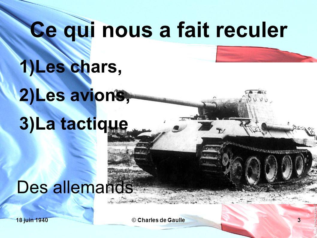 18 juin 1940© Charles de Gaulle3 Ce qui nous a fait reculer Les chars, Les avions, La tactique Des allemands