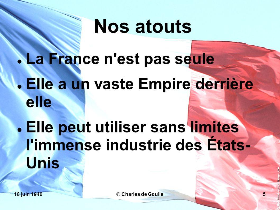 18 juin 1940© Charles de Gaulle5 Nos atouts La France n'est pas seule Elle a un vaste Empire derrière elle Elle peut utiliser sans limites l'immense i