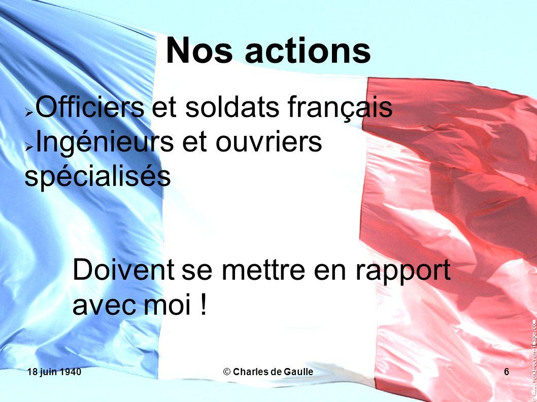 18 juin 1940© Charles de Gaulle6 Nos actions Officiers et soldats français Ingénieurs et ouvriers spécialisés Doivent se mettre en rapport avec moi !