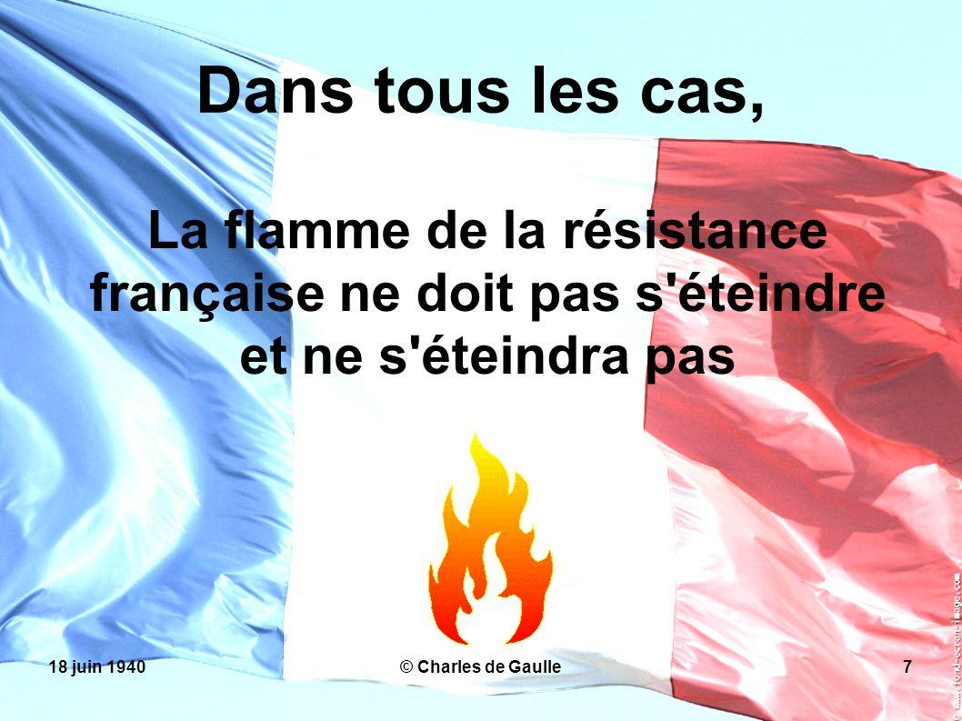 18 juin 1940© Charles de Gaulle7 Dans tous les cas, La flamme de la résistance française ne doit pas s'éteindre et ne s'éteindra pas