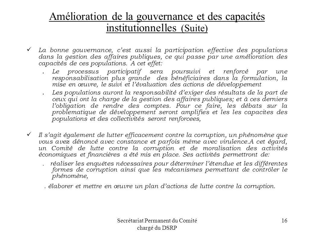 Secrétariat Permanent du Comité chargé du DSRP 16 Amélioration de la gouvernance et des capacités institutionnelles (Suite) La bonne gouvernance, cest