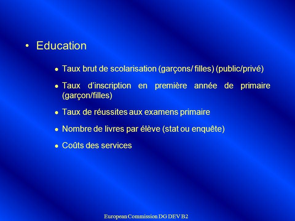 European Commission DG DEV B2 Health indicators Fréquentation des centres de santé : nombre de nouveaux consultants/ population Taux de vaccination (distinguer privé/public) Nombre de césariennes effectuées Taux de vaccination (BCG, DTCP3, Rougeole) Nombre de 2ème consultation prénatale Coûts des services.