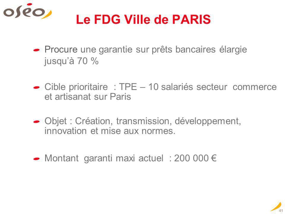 Le FDG Ville de PARIS Procure une garantie sur prêts bancaires élargie jusquà 70 % Cible prioritaire : TPE – 10 salariés secteur commerce et artisanat