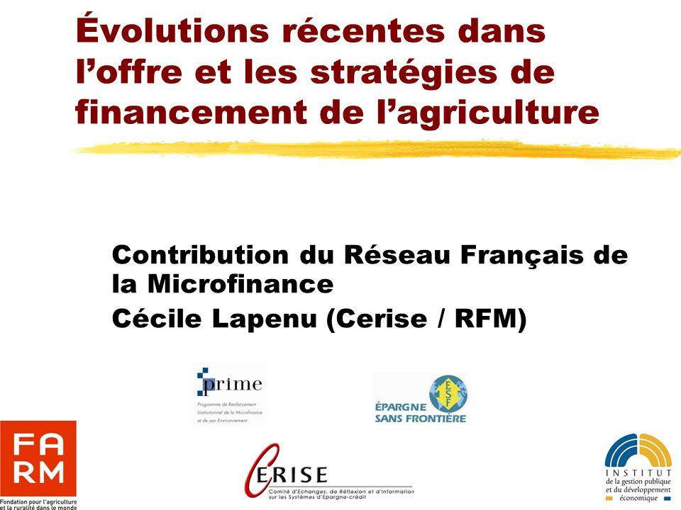 Évolutions récentes dans loffre et les stratégies de financement de lagriculture Contribution du Réseau Français de la Microfinance Cécile Lapenu (Cer