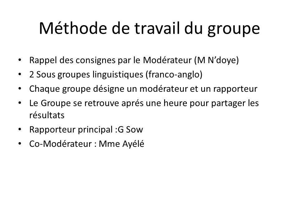 Méthode de travail du groupe Rappel des consignes par le Modérateur (M Ndoye) 2 Sous groupes linguistiques (franco-anglo) Chaque groupe désigne un mod