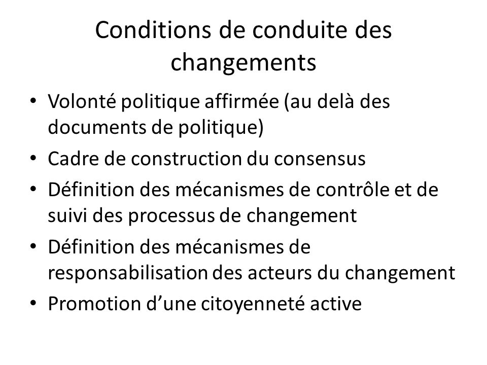Conditions de conduite des changements Volonté politique affirmée (au delà des documents de politique) Cadre de construction du consensus Définition d