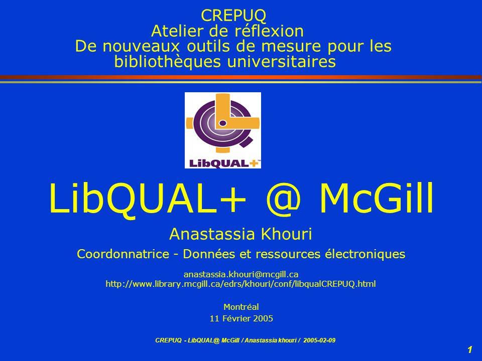 CREPUQ - LibQUAL@ McGill / Anastassia khouri / 2005-02-09 1 CREPUQ Atelier de réflexion De nouveaux outils de mesure pour les bibliothèques universita
