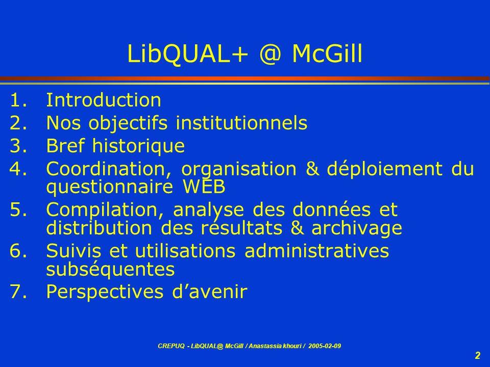 CREPUQ - LibQUAL@ McGill / Anastassia khouri / 2005-02-09 2 LibQUAL+ @ McGill 1.Introduction 2.Nos objectifs institutionnels 3.Bref historique 4.Coord
