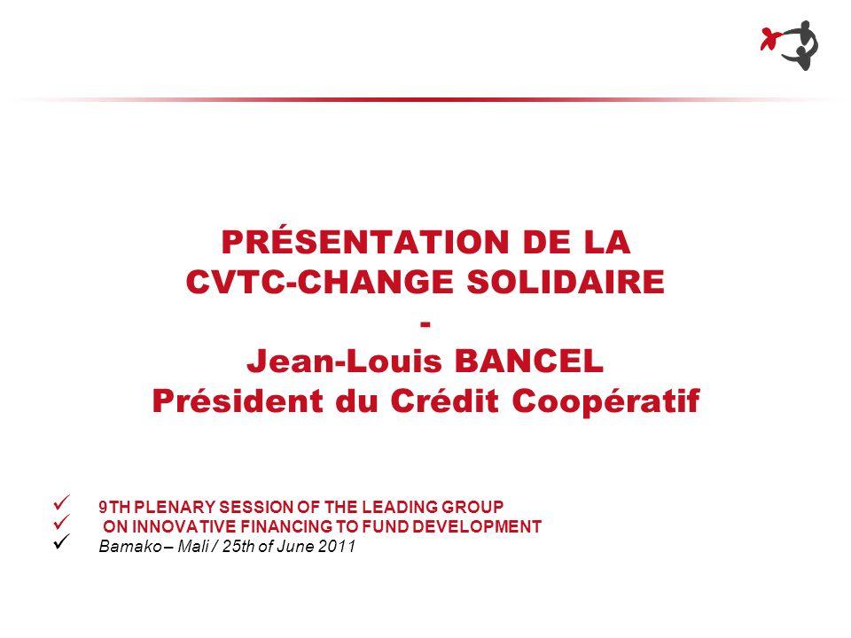 PRÉSENTATION DE LA CVTC-CHANGE SOLIDAIRE - Jean-Louis BANCEL Président du Crédit Coopératif 9TH PLENARY SESSION OF THE LEADING GROUP ON INNOVATIVE FIN