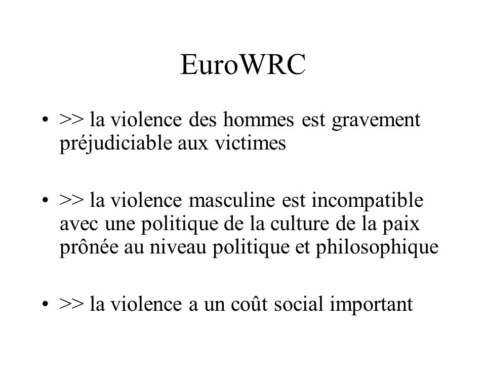 EuroWRC >> la violence des hommes est gravement préjudiciable aux victimes >> la violence masculine est incompatible avec une politique de la culture de la paix prônée au niveau politique et philosophique >> la violence a un coût social important