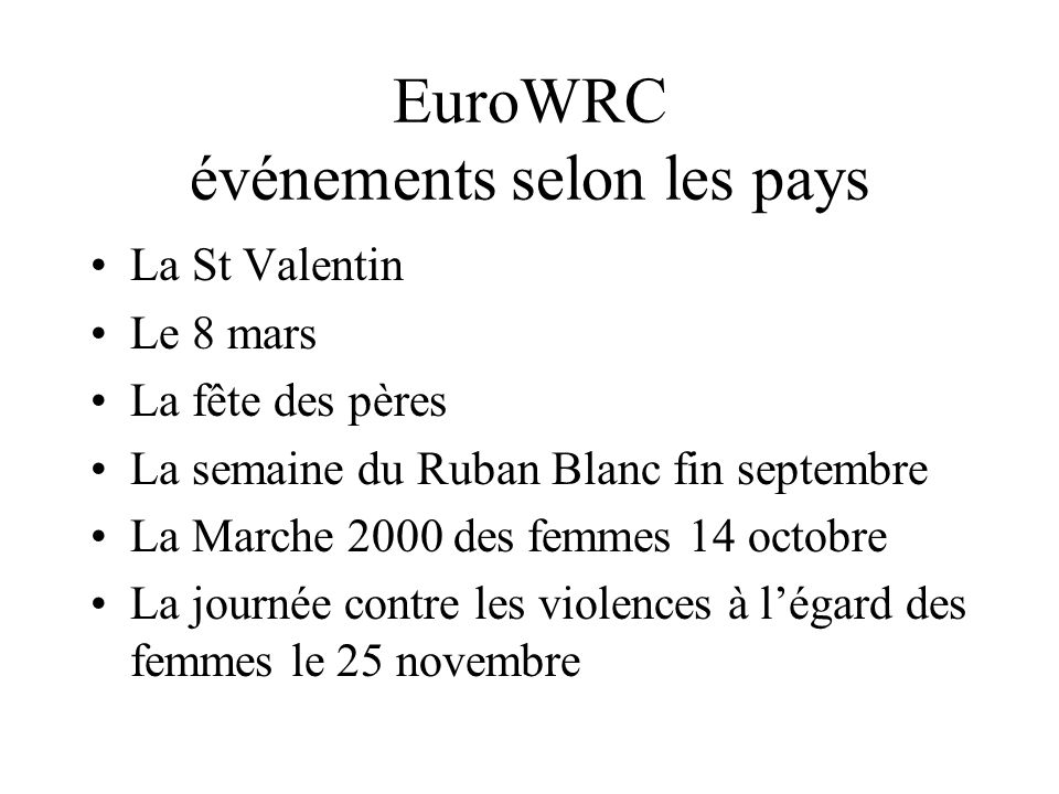 EuroWRC événements selon les pays La St Valentin Le 8 mars La fête des pères La semaine du Ruban Blanc fin septembre La Marche 2000 des femmes 14 octobre La journée contre les violences à légard des femmes le 25 novembre