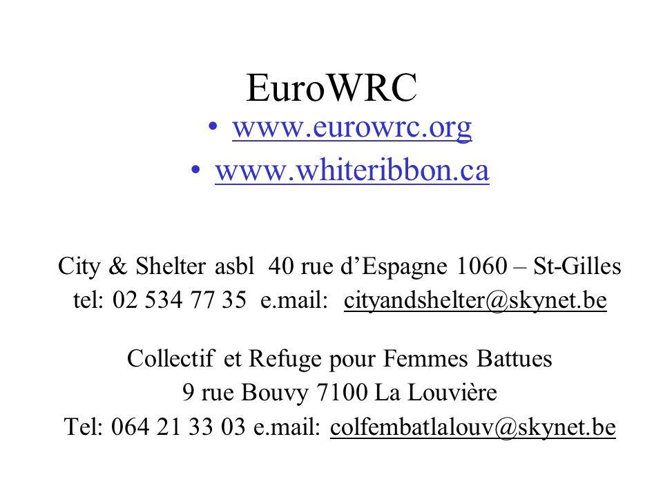 EuroWRC www.eurowrc.org www.whiteribbon.ca City & Shelter asbl 40 rue dEspagne 1060 – St-Gilles tel: 02 534 77 35 e.mail: cityandshelter@skynet.be Collectif et Refuge pour Femmes Battues 9 rue Bouvy 7100 La Louvière Tel: 064 21 33 03 e.mail: colfembatlalouv@skynet.be