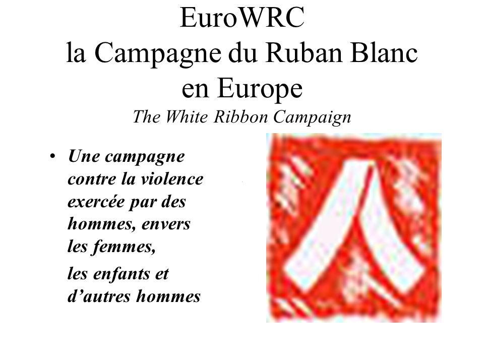 EuroWRC la Campagne du Ruban Blanc en Europe The White Ribbon Campaign Une campagne contre la violence exercée par des hommes, envers les femmes, les