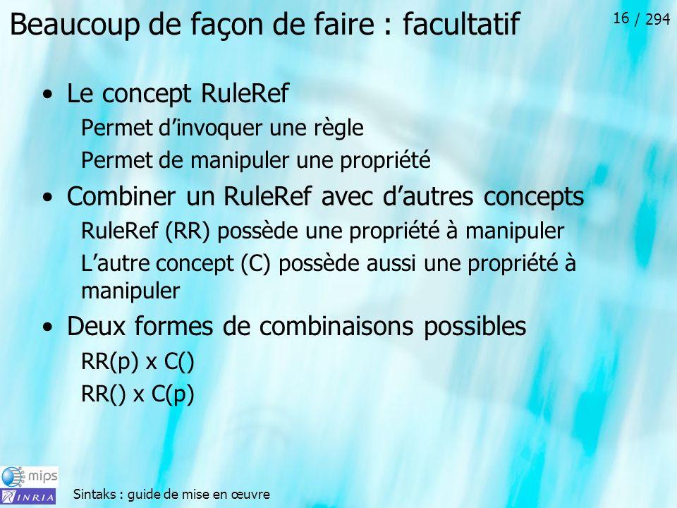 Sintaks : guide de mise en œuvre / 294 16 Beaucoup de façon de faire : facultatif Le concept RuleRef Permet dinvoquer une règle Permet de manipuler une propriété Combiner un RuleRef avec dautres concepts RuleRef (RR) possède une propriété à manipuler Lautre concept (C) possède aussi une propriété à manipuler Deux formes de combinaisons possibles RR(p) x C() RR() x C(p)