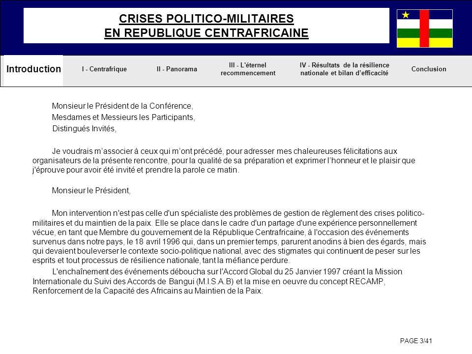 PAGE 34/41 III - L éternel recommencement II - PanoramaI - CentrafriqueConclusion IV - Résultats de la résilience nationale et bilan defficacité CRISES POLITICO-MILITAIRES EN REPUBLIQUE CENTRAFRICAINE Introduction - Le 28 mai 2001, une tentative de coup dEtat, revendiquée par lancien Chef dEtat voulant se rendre justice, s estimant avoir été volé de sa victoire à l élection présidentielle de septembre 1999, provoque lexil forcé de près de 100.000 populations civiles de son groupe ethnique, en direction du Congo Démocratique, des milliers de personnes sont sommairement exécutées.