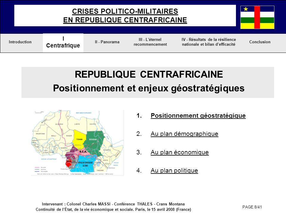 PAGE 9/41 I Centrafrique Conclusion IV - Résultats de la résilience nationale et bilan defficacité III - L éternel recommencement II - Panorama CRISES POLITICO-MILITAIRES EN REPUBLIQUE CENTRAFRICAINE Introduction Située au coeur de l Afrique Centrale, la République Centrafricaine pâtit de son enclavement qui obère ses échanges extérieurs du fait de son éloignement de la mer.