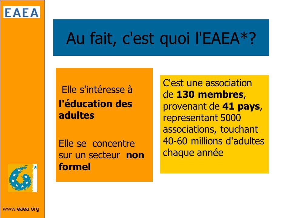 www.eaea.org Au fait, c'est quoi l'EAEA*? Elle s'intéresse à l'éducation des adultes Elle se concentre sur un secteur non formel C'est une association