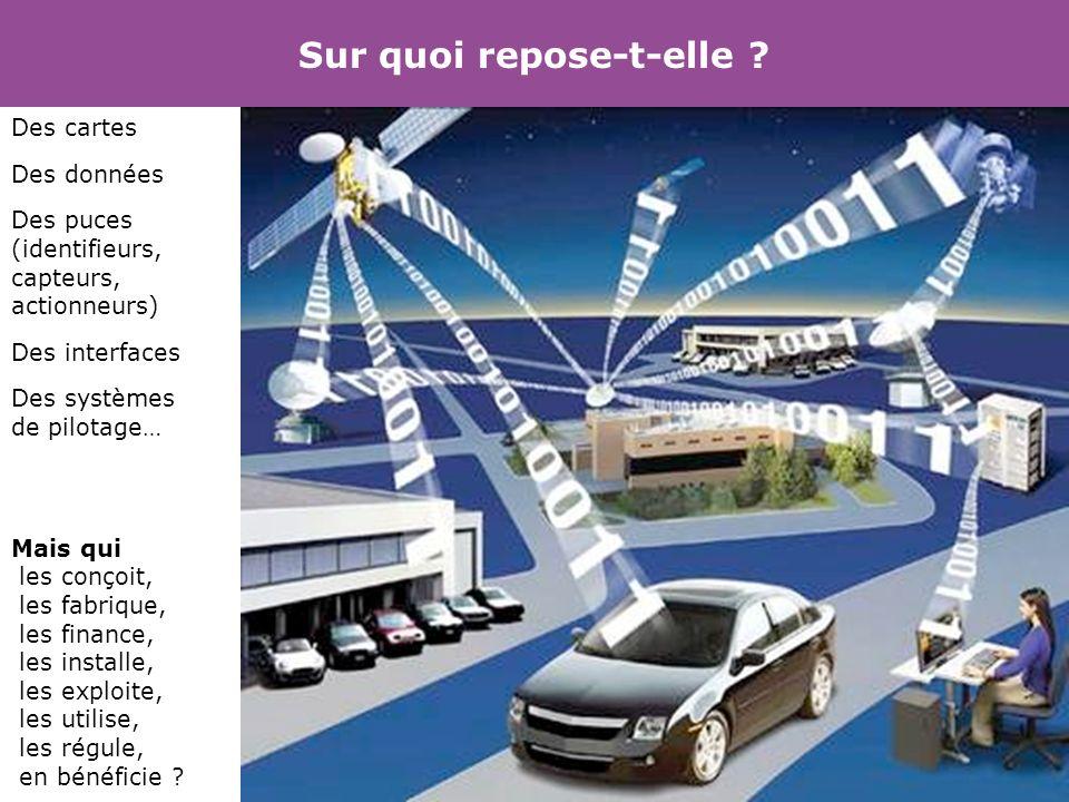 Sur quoi repose-t-elle ? Des cartes Des données Des puces (identifieurs, capteurs, actionneurs) Des interfaces Des systèmes de pilotage… Mais qui les