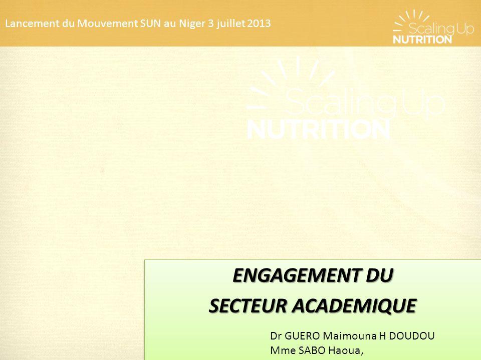 Lancement du Mouvement SUN au Niger 3 juillet 2013 ENGAGEMENT DU SECTEUR ACADEMIQUE ENGAGEMENT DU SECTEUR ACADEMIQUE Dr GUERO Maimouna H DOUDOU Mme SA
