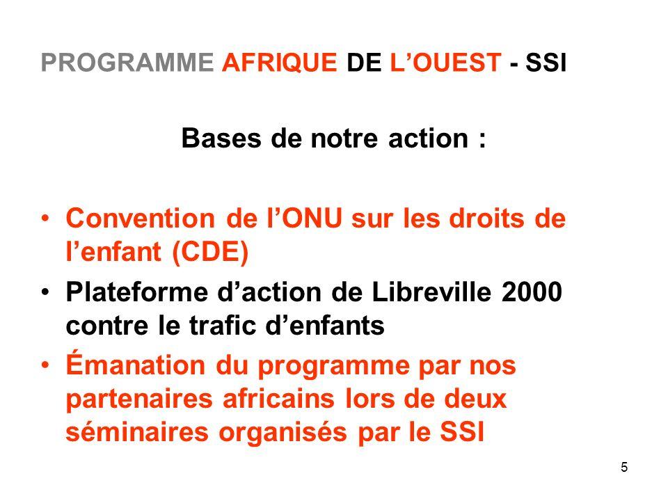 5 PROGRAMME AFRIQUE DE LOUEST - SSI Bases de notre action : Convention de lONU sur les droits de lenfant (CDE) Plateforme daction de Libreville 2000 c