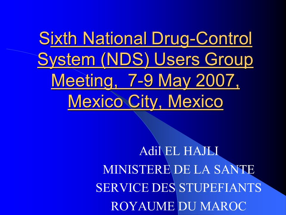 Sixth National Drug-Control System (NDS) Users Group Meeting, 7 9 May 2007, Mexico City, Mexico Adil EL HAJLI MINISTERE DE LA SANTE SERVICE DES STUPEF