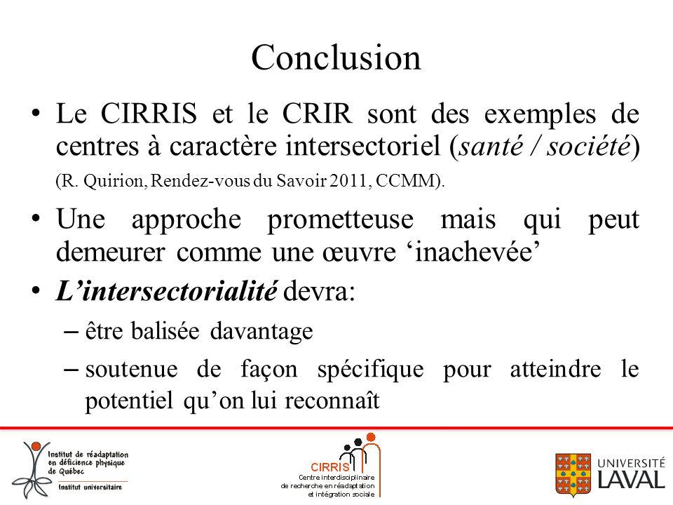 Conclusion Le CIRRIS et le CRIR sont des exemples de centres à caractère intersectoriel (santé / société) (R. Quirion, Rendez-vous du Savoir 2011, CCM