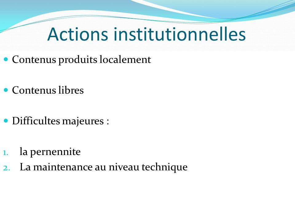 Actions institutionnelles Contenus produits localement Contenus libres Difficultes majeures : 1. la pernennite 2. La maintenance au niveau technique