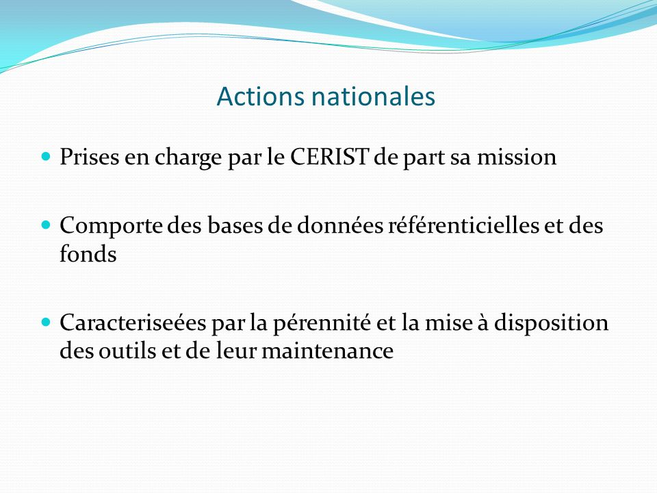 Actions nationales Prises en charge par le CERIST de part sa mission Comporte des bases de données référenticielles et des fonds Caracteriseées par la
