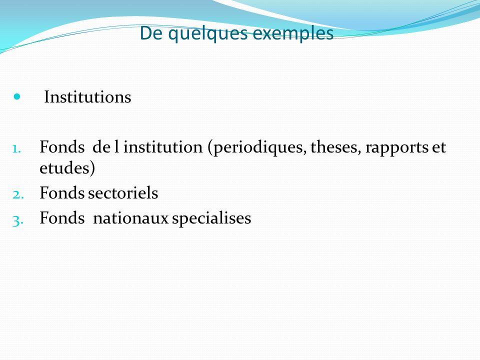 De quelques exemples Institutions 1. Fonds de l institution (periodiques, theses, rapports et etudes) 2. Fonds sectoriels 3. Fonds nationaux specialis