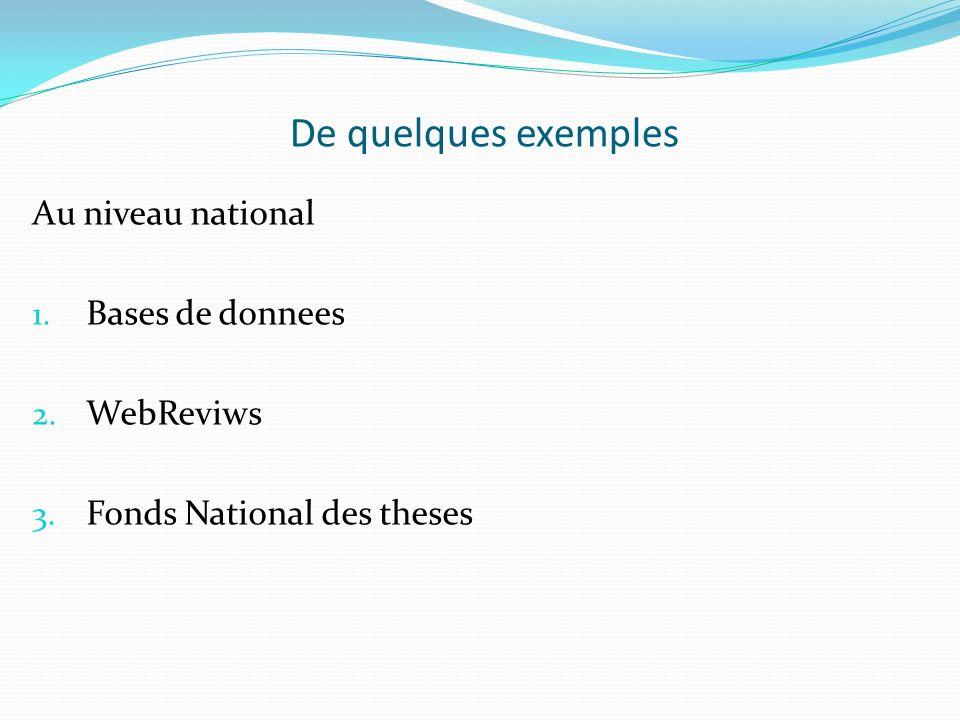 De quelques exemples Au niveau national 1. Bases de donnees 2. WebReviws 3. Fonds National des theses