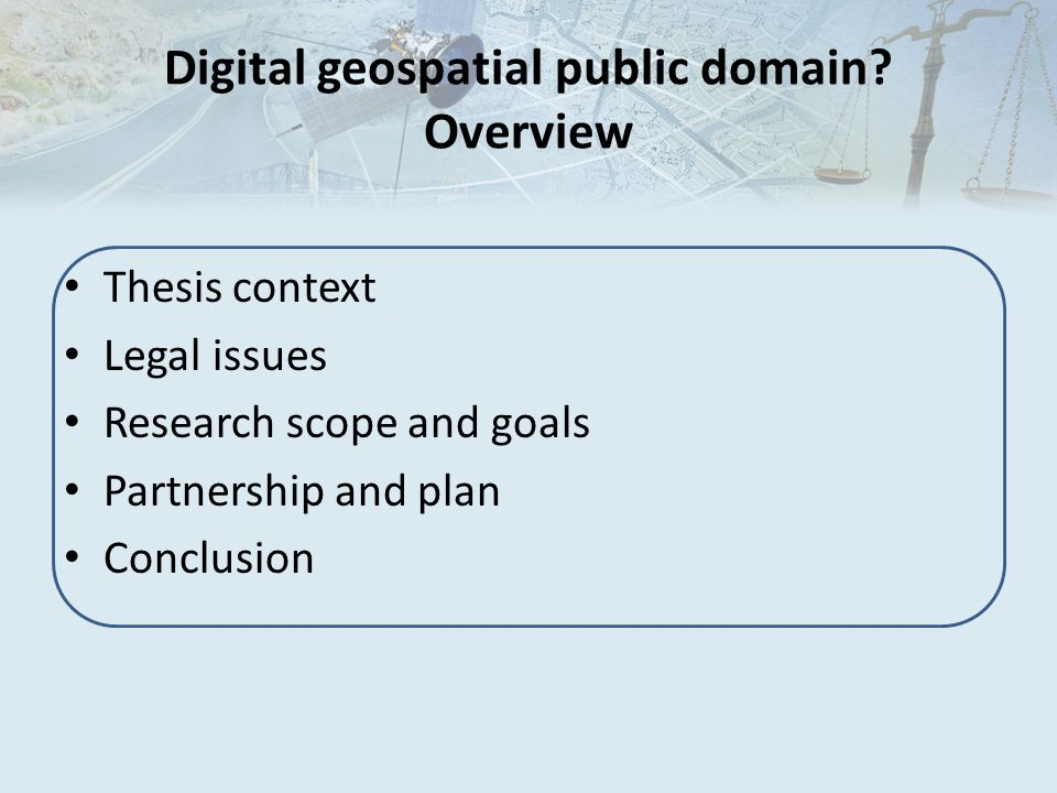 Digital geospatial public domain? Overview Thesis context Legal issues Research scope and goals Partnership and plan Conclusion