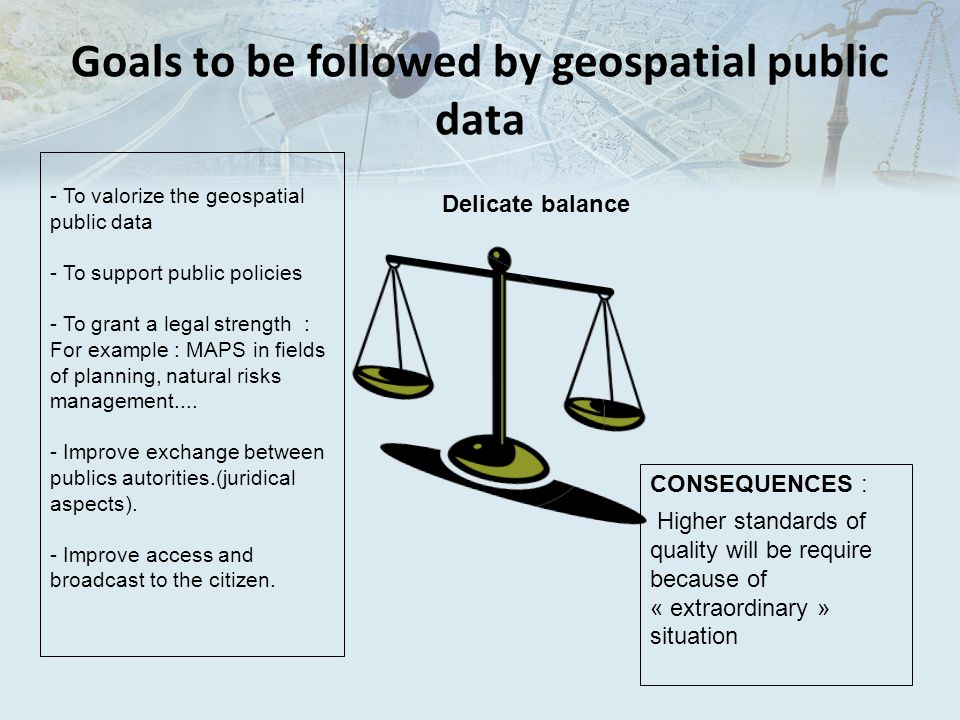 Goals to be followed by geospatial public data - To valorize the geospatial public data - To support public policies - To grant a legal strength : For