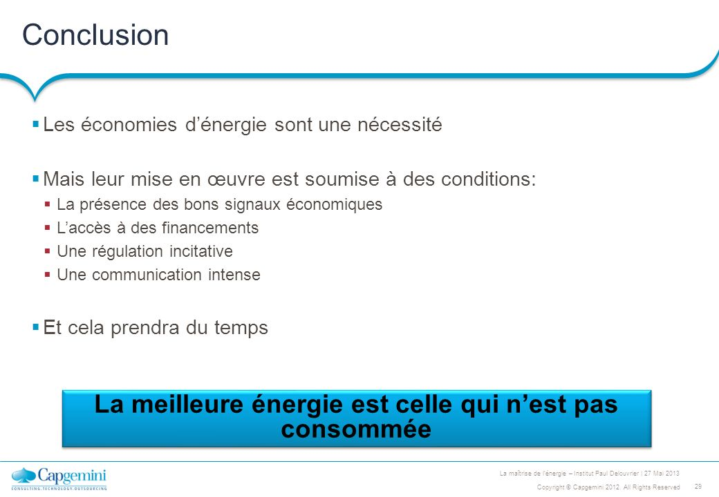 29 Copyright © Capgemini 2012. All Rights Reserved La maîtrise de lénergie – Institut Paul Delouvrier | 27 Mai 2013 Conclusion Les économies dénergie