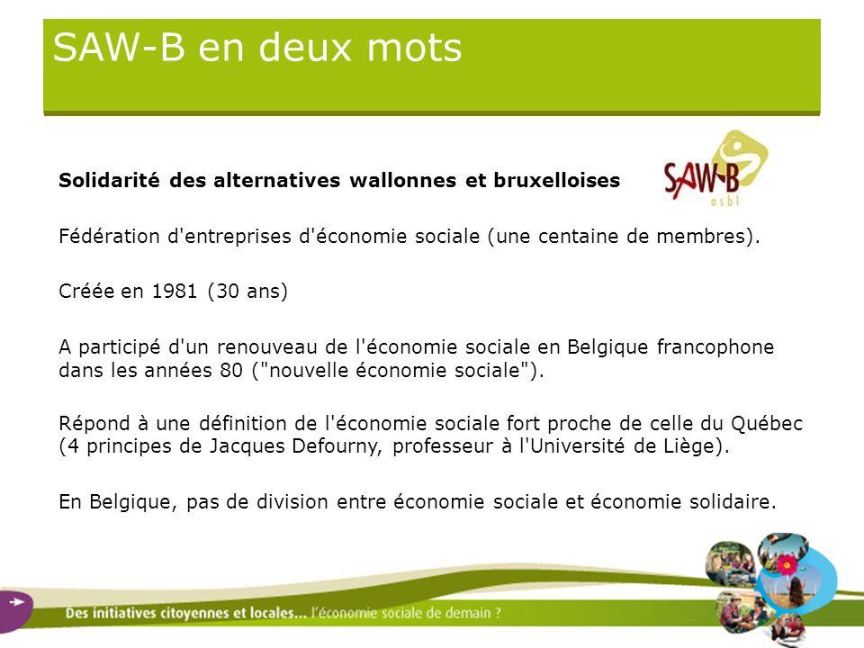 SAW-B en deux mots Solidarité des alternatives wallonnes et bruxelloises Fédération d'entreprises d'économie sociale (une centaine de membres). Créée