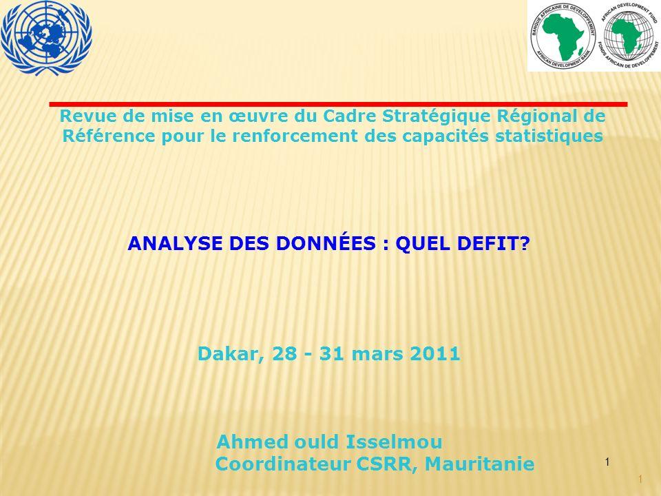 1 1 ANALYSE DES DONNÉES : QUEL DEFIT? Dakar, 28 - 31 mars 2011 Ahmed ould Isselmou Coordinateur CSRR, Mauritanie Revue de mise en œuvre du Cadre Strat