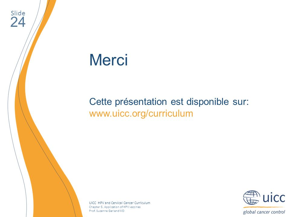 UICC HPV and Cervical Cancer Curriculum Chapter 5. Application of HPV vaccines Prof. Suzanne Garland MD Slide 24 Merci Cette présentation est disponib