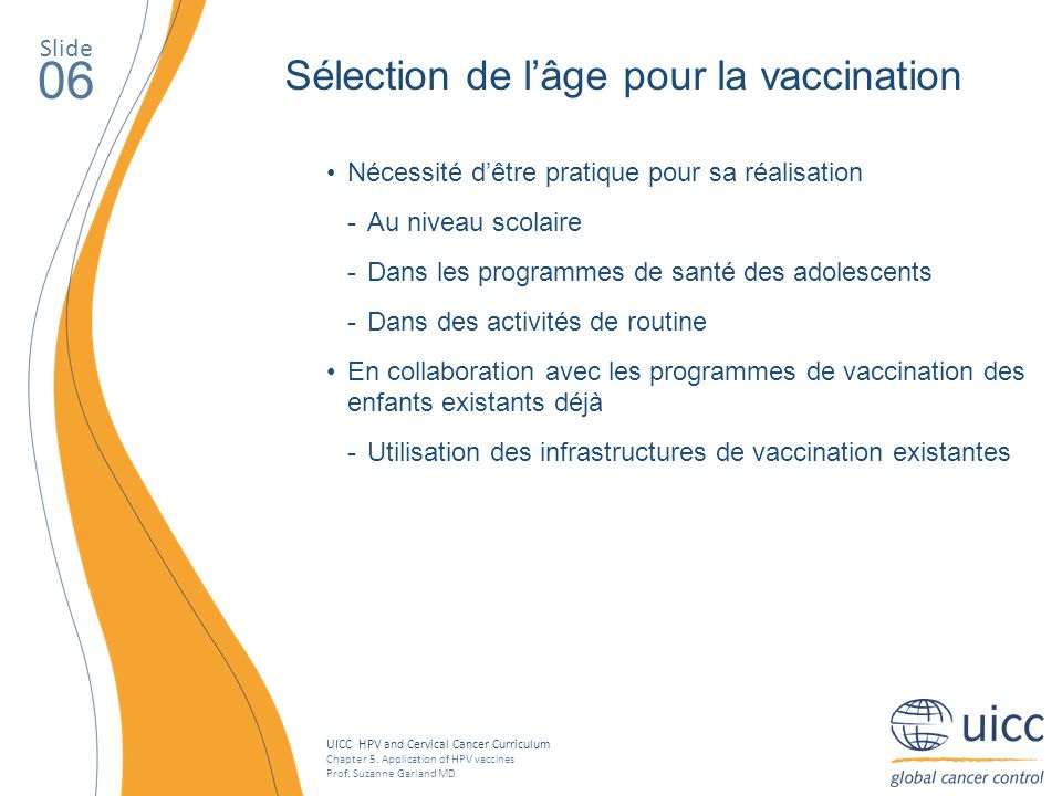 UICC HPV and Cervical Cancer Curriculum Chapter 5. Application of HPV vaccines Prof. Suzanne Garland MD Slide 06 Nécessité dêtre pratique pour sa réal