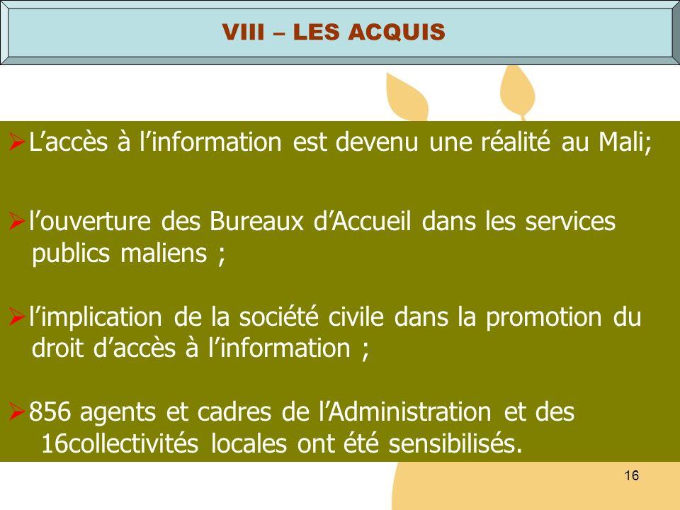 16 VIII – LES ACQUIS Laccès à linformation est devenu une réalité au Mali; louverture des Bureaux dAccueil dans les services publics maliens ; limplic