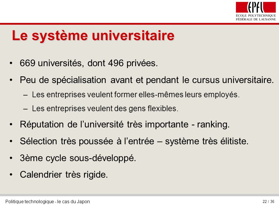 Politique technologique - le cas du Japon 22 / 36 Le système universitaire 669 universités, dont 496 privées. Peu de spécialisation avant et pendant l