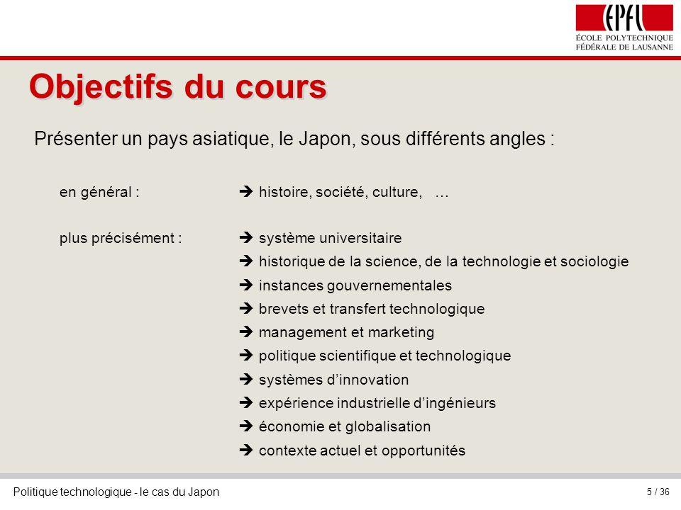Politique technologique - le cas du Japon 5 / 36 Objectifs du cours Présenter un pays asiatique, le Japon, sous différents angles : en général : histo