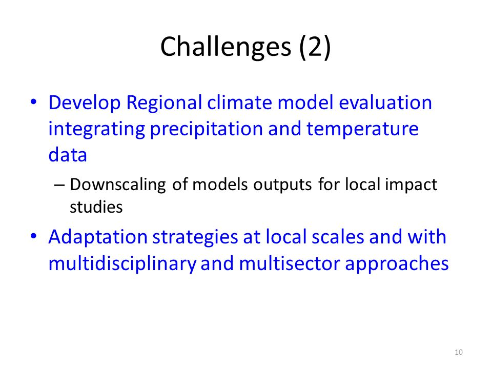 10 Challenges (2) Develop Regional climate model evaluation integrating precipitation and temperature data – Downscaling of models outputs for local i