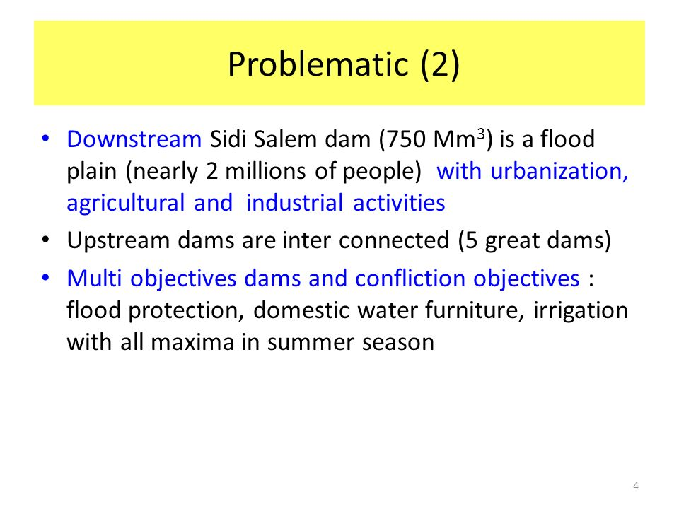4 Problematic (2) Downstream Sidi Salem dam (750 Mm 3 ) is a flood plain (nearly 2 millions of people) with urbanization, agricultural and industrial