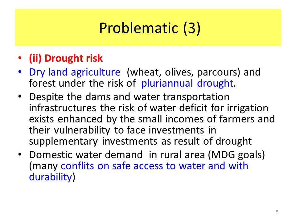 5 Problematic (3) (ii) Drought risk Dry land agriculture (wheat, olives, parcours) and forest under the risk of pluriannual drought. Despite the dams