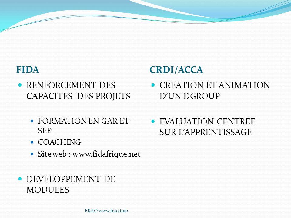 FIDA CRDI/ACCA RENFORCEMENT DES CAPACITES DES PROJETS FORMATION EN GAR ET SEP COACHING Site web : www.fidafrique.net DEVELOPPEMENT DE MODULES CREATION ET ANIMATION DUN DGROUP EVALUATION CENTREE SUR LAPPRENTISSAGE FRAO www.frao.info