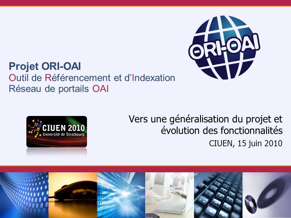 Projet ORI-OAI Outil de Référencement et dIndexation Réseau de portails OAI CIUEN, 15 juin 2010 Vers une généralisation du projet et évolution des fon
