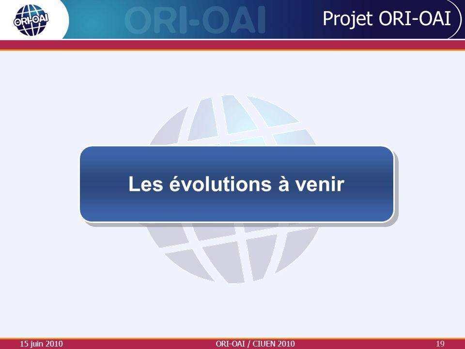 Projet ORI-OAI 15 juin 2010ORI-OAI / CIUEN 201019 Les évolutions à venir