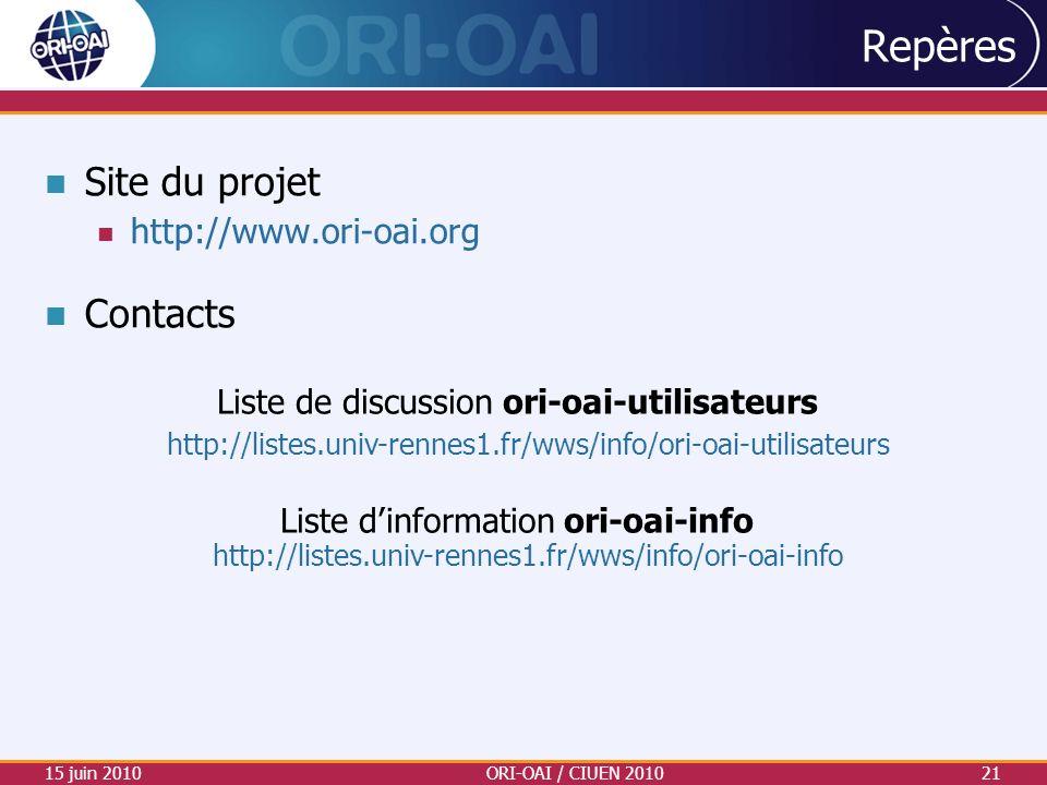 Repères Site du projet http://www.ori-oai.org Contacts 15 juin 2010ORI-OAI / CIUEN 201021 Liste de discussion ori-oai-utilisateurs http://listes.univ-