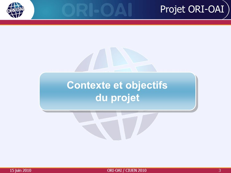 Projet ORI-OAI 15 juin 2010ORI-OAI / CIUEN 20103 3 Contexte et objectifs du projet Contexte et objectifs du projet