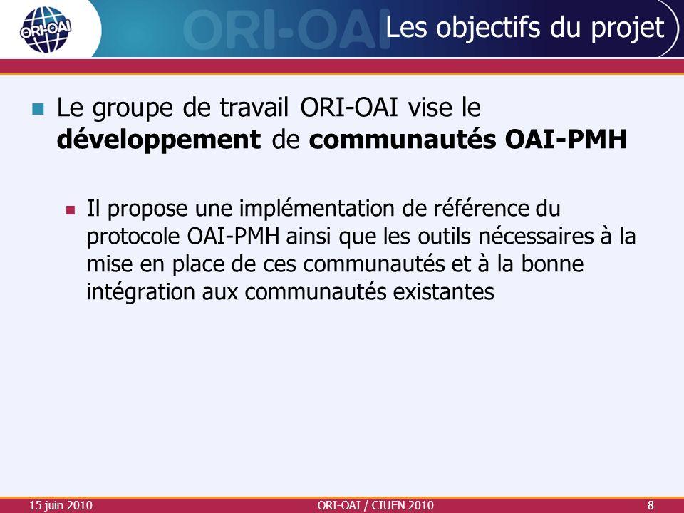 15 juin 2010ORI-OAI / CIUEN 20108 Les objectifs du projet Le groupe de travail ORI-OAI vise le développement de communautés OAI-PMH Il propose une imp
