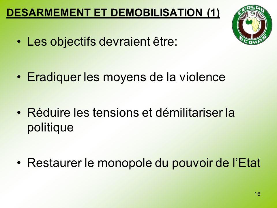 16 DESARMEMENT ET DEMOBILISATION (1) Les objectifs devraient être: Eradiquer les moyens de la violence Réduire les tensions et démilitariser la politi